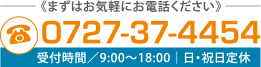 まずはお気軽にお電話ください 0727-37-4454 受付時間/9:00~18:00|日・祝定休